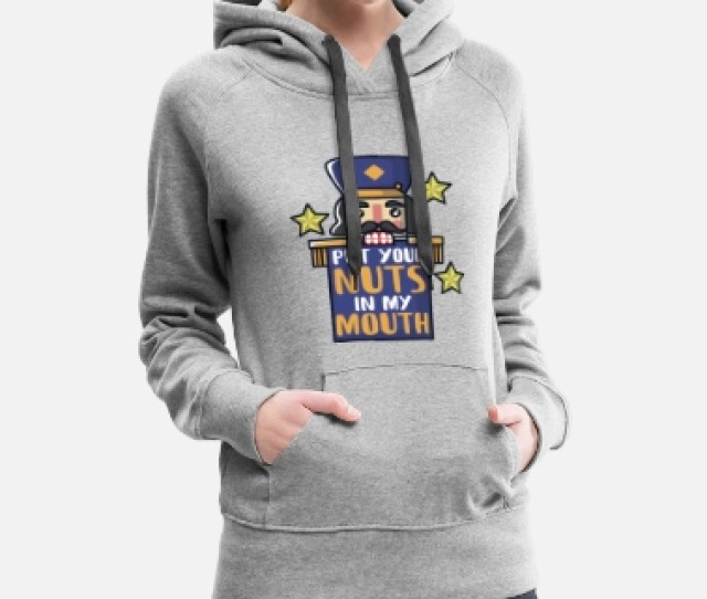 Ugly Christmas Nutcracker Put Your Nuts In My Mouth Womens Premium Hoodie