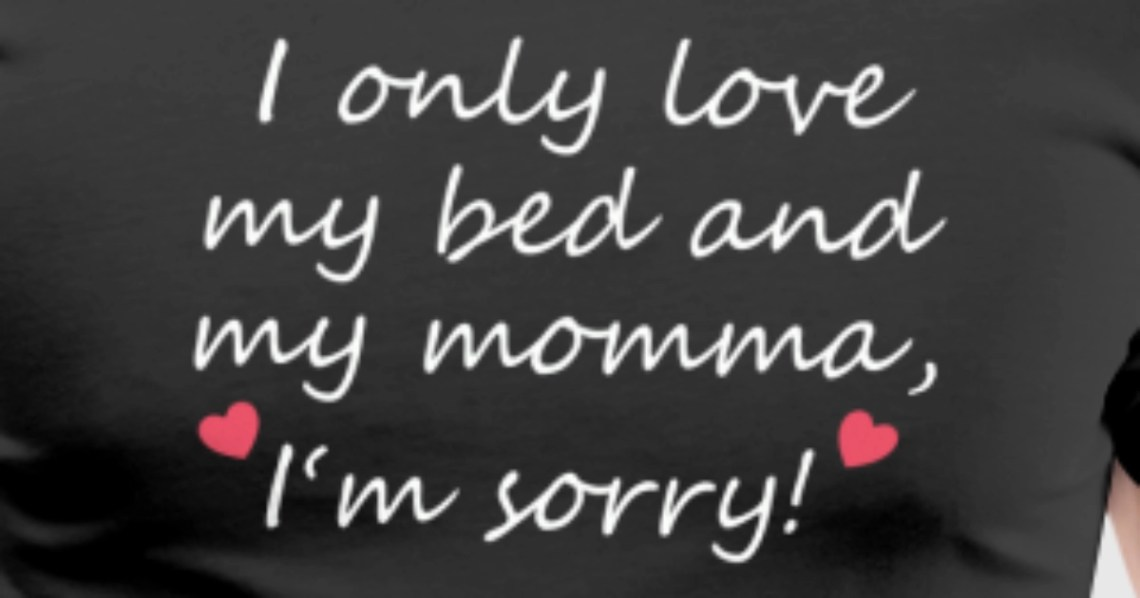 Download I Only Love My Bed And My Momma Im Sorry Gift Idea T-Shirt ...