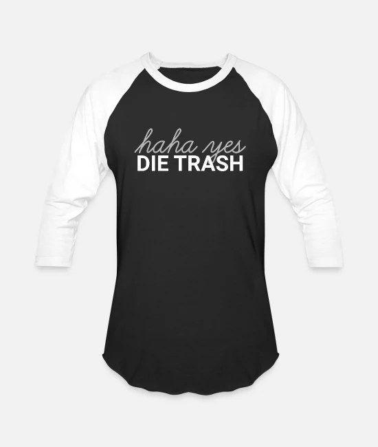 Haha Yes Die Trash Unisex Baseball T Shirt Spreadshirt