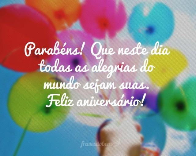 Parabéns! Que neste dia todas as alegrias do mundo sejam suas. Feliz aniversário.