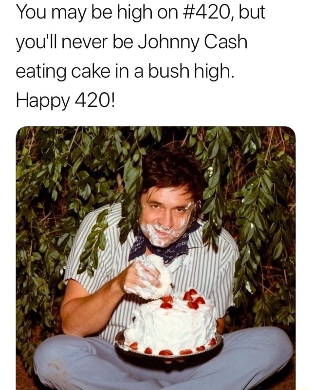 You May Be High On 420 But You Ll Never Be Johnny Cash Eating Cake In A Bush High Happy 420