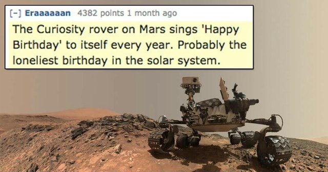 Eraaaaaan The Curiosity Rover On Mars Sings Happy Birthday To Itself Every Year Probably The Oneliest Birthday In The Solar System