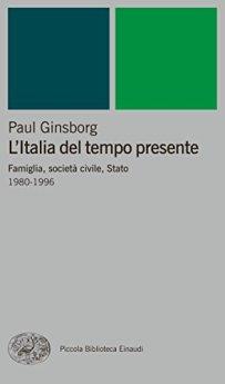 L'Italia del tempo presente: Famiglia, società civile, Stato. 1980-1996 (Piccola biblioteca Einaudi. Nuova serie Vol. 345) di [Ginsborg, Paul]