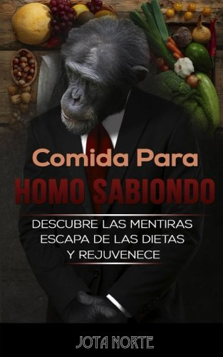 Comida para Homo Sabiondo: Descubre las mentiras de la nutrición, escapa de las dietas y rejuvenece con una alimentación saludable
