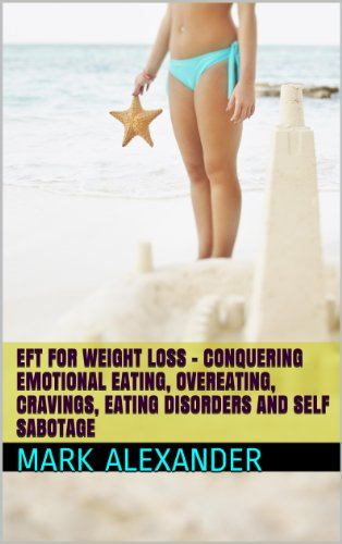 EFT For Weight Loss - Conquering Emotional Eating, Overeating, Cravings, Eating Disorders and Self Sabotage