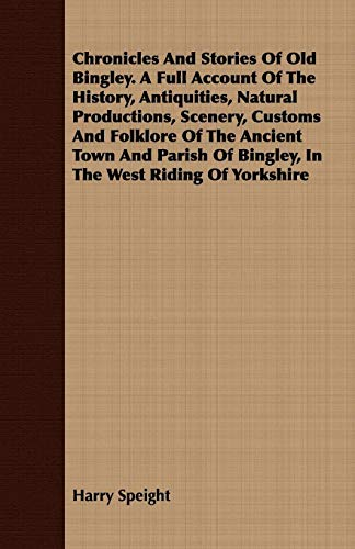 Chronicles And Stories Of Old Bingley. A Full Account Of The History, Antiquities, Natural Productions, Scenery, Customs And Folklore Of The Ancient ... Of Bingley, In The West Riding Of Yorkshire