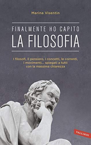 Finalmente ho capito! La Filosofia: I filosofi, il pensiero, i concetti, le correnti, i movimenti......