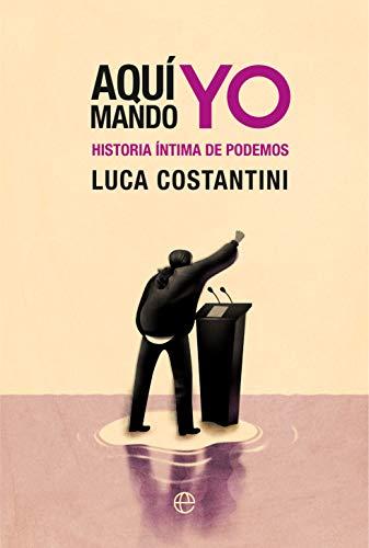 Aquí mando yo: Historia íntima de Podemos de Luca Costantini