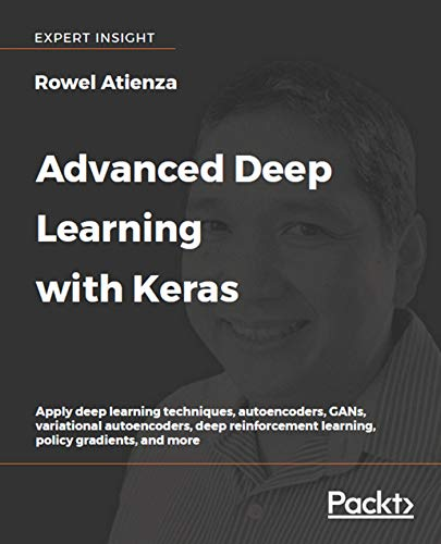 Advanced Deep Learning with Keras: Apply deep learning techniques, autoencoders, GANs, variational a