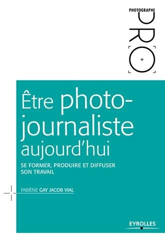 Être photo-journaliste aujourd'hui: Se former, produire et diffuser son travail.