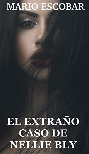 EL EXTRAÑO CASO DE NELLIE BLY: Nunca tanta belleza inspiró tanta confusión de Mario Escobar