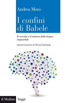 I confini di Babele: Il cervello e il mistero delle lingue impossibili (Saggi) di [Moro, Andrea]
