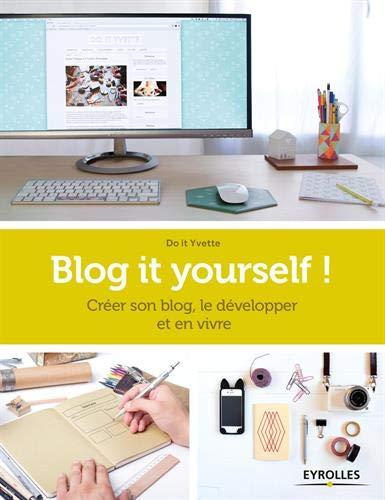 Blog it yourself !: Créer son blog, le développer, en vivre.