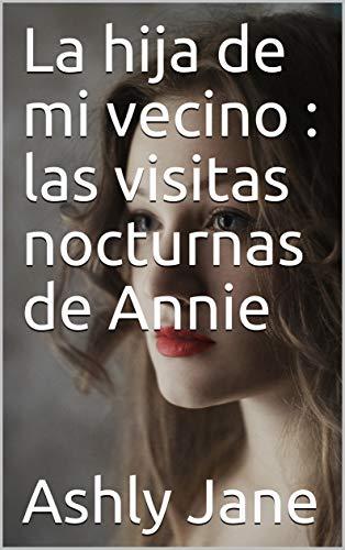 La hija de mi vecino : las visitas nocturnas de Annie de Ashly Jane