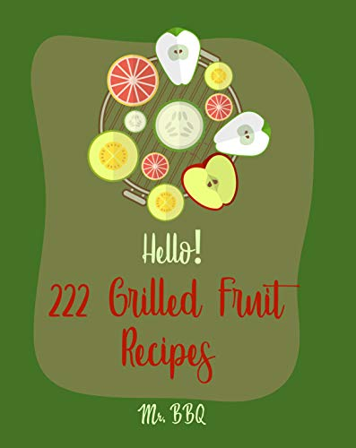 Hello! 222 Grilled Fruit Recipes: Best Grilled Fruit Cookbook Ever For Beginners [Pineapple Cookbook, Grilled Cheese Cookbook, Peach Recipes, Chicken Breast Recipes, Grilled Fish Cookbook] [Book 1]