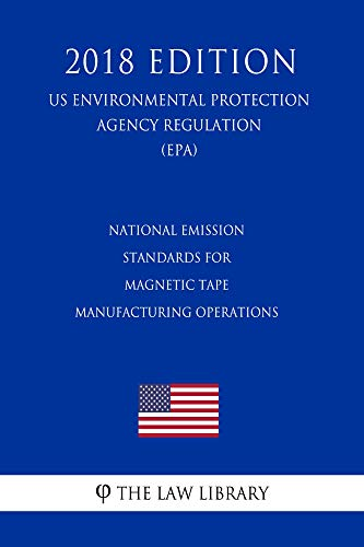 National Emission Standards for Magnetic Tape Manufacturing Operations (US Environmental Protection Agency Regulation) (EPA) (2018 Edition)