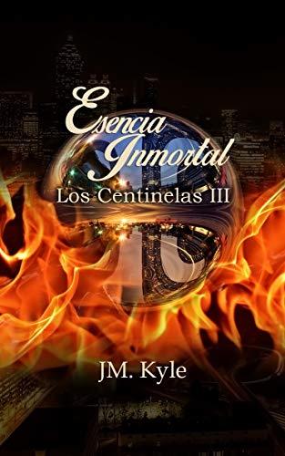 Esencia Inmortal (Los Centinelas nº 3) de JM. Kyle