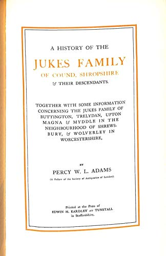 A history of the Jukes family of Cound, Shropshire & their descendants: Together with some information concerning the Jukes family of Buttington, Trelydan, ... of Shrewsbury, & Wolverley in Worcestershire