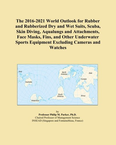 The 2016-2021 World Outlook for Rubber and Rubberized Dry and Wet Suits, Scuba, Skin Diving, Aqualungs and Attachments, Face Masks, Fins, and Other ... Equipment Excluding Cameras and Watches