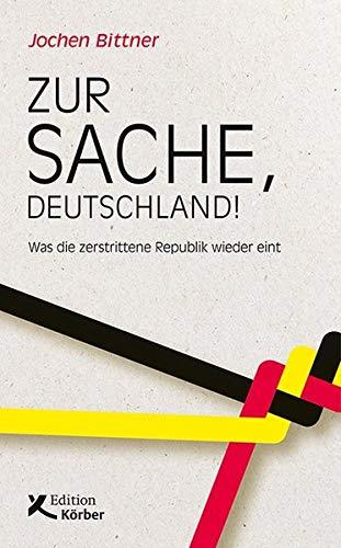 Zur Sache, Deutschland!: Was die zerstrittene Republik wieder eint