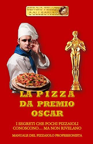 LA PIZZA DA PREMIO OSCAR: I SEGRETI CHE POCHI PIZZAIOLI CONOSCONO… MA NON RIVELANO (RISTORAZIONE...