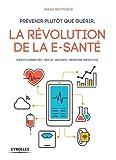 Prévenir plutôt que guérir, la révolution de la e-santé: Objets connectés. Applis. Big Data. Médecine prédictive
