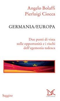 Germania/Europa: Due punti di vista sulle opportunità e i rischi dell'egemonia tedesca di [Bolaffi, Angelo, Ciocca, Pierluigi]