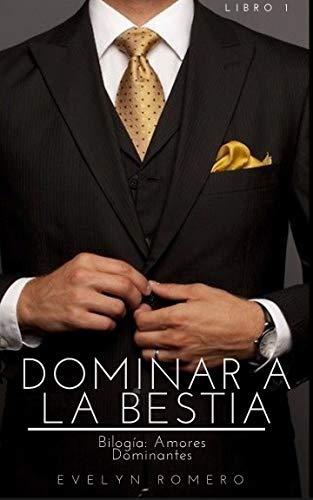 Dominar a la bestia (Bilogia Amores dominantes 1) de Evelyn Romero