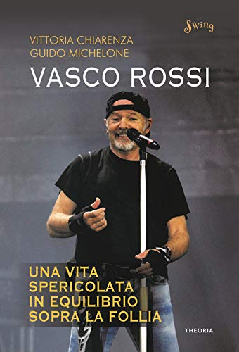 Vasco Rossi. Una vita spericolata in equilibrio sopra la follia
