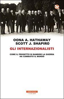 Gli internazionalisti: Come il progetto di mettere al bando la guerra ha cambiato il mondo di [Hathaway, Oona A., Shapiro, Scott J.]