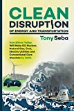 Clean Disruption of Energy and Transportation: How Silicon Valley Will Make Oil, Nuclear, Natural Gas, Coal, Electric Utilities and Conventional Cars Obsolete by 2030