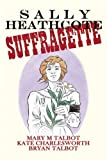 Sally Heathcote: Suffragette by Talbot, Mary, Charlesworth, Kate, Talbot, Bryan (2014) Hardcover