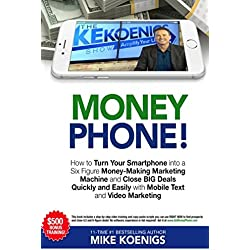 Money Phone!: How to Turn Your Smartphone into a Six Figure Money-Making Marketing Machine and Close BIG Deals Quickly and Easily with Mobile Text and Video Marketing