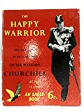 THE HAPPY WARRIOR THE LIFE STORY IN PICTURE-STRIP OF SIR WINSTON CHURCHILL AS TOLD IN EAGLE