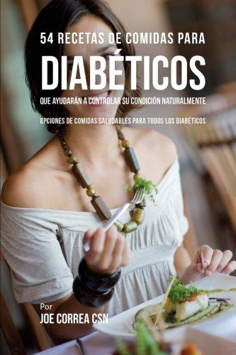 54 Recetas De Comidas Para Diabéticos Que Ayudarán A Controlar Su Condición Naturalmente: Opciones de Comidas Saludables Para Todos Los Diabéticos