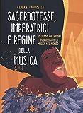 Sacerdotesse, imperatrici e regine della musica. 20 donne che hanno rivoluzionato la musica nel mondo. Ediz. a colori