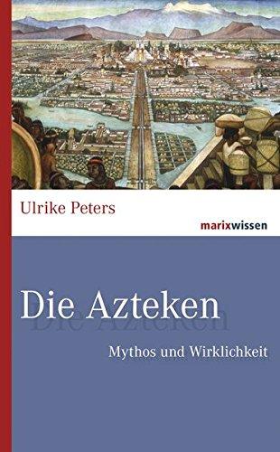 Die Azteken: Mythos und Wirklichkeit (marixwissen)