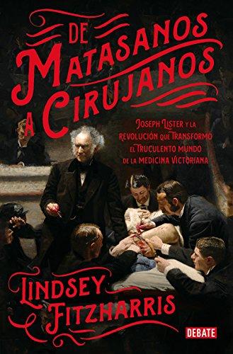 De matasanos a cirujanos: Joseph Lister y la revolución que transformó el truculento mundo de la m