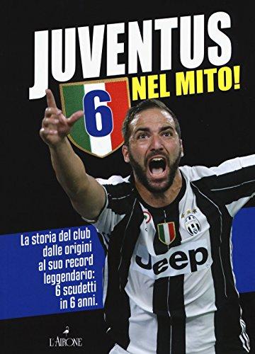 Juventus 6 nel mito! La storia del club dalle origini al suo record leggendario: 6 scudetti in 6...