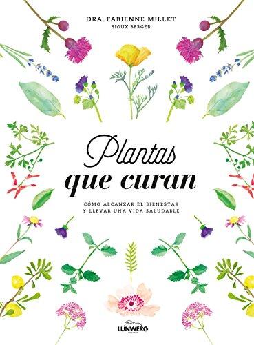Plantas que curan: Cómo alcanzar el bienestar y llevar una vida saludable (Bienestar, estilo de vida, salud)