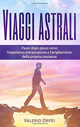 Viaggi astrali: Passo dopo passo verso l'esperienza extracorporea e l'ampliamento della propria...