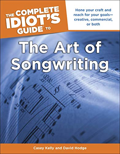 The Complete Idiot's Guide to the Art of Songwriting: Home Your Craft and Reach for Your Goals-Creative, Commercial, or Both (English Edition)