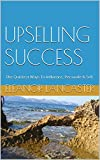 UPSELLING SUCCESS: The Quickest Ways To Influence, Persuade & Sell (English Edition)