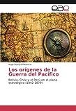Los orígenes de la Guerra del Pacífico: Bolivia, Chile y el Perú en el plano estratégico (1842-1879)