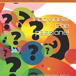 Indovinelli! Che passione!: Indovinelli matematici, logici e logico-matematici di livello medio-alto