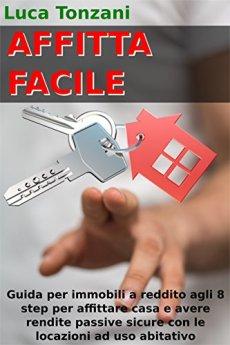 Affitta Facile: Guida per immobili a reddito agli 8 step per affittare casa e avere rendite passive sicure con le locazioni immobiliari ad uso abitativo di [Tonzani, Luca]