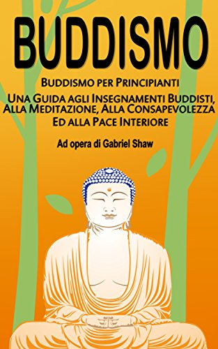 Buddismo: Buddismo per principianti, Una Guida agli Insegnamenti Buddisti, alla Meditazione, alla...
