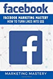 Facebook: Facebook Marketing Mastery – How To Turn Likes Into $$$: Volume 5 (Instagram,Twitter,LinkedIn,YouTube,Social Media Marketing,Snapchat,Facebook)