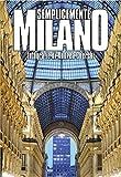 Semplicemente Milano. Ediz. illustrata