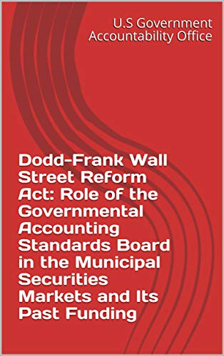 Dodd-Frank Wall Street Reform Act: Role of the Governmental Accounting Standards Board in the...